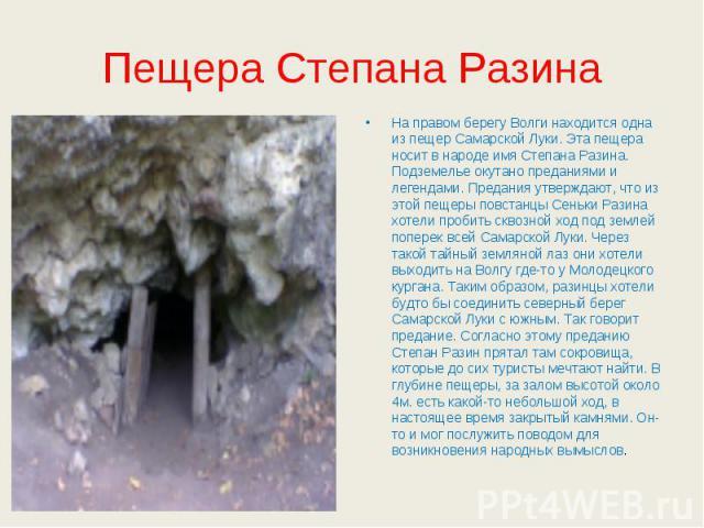 Пещера Степана Разина На правом берегу Волги находится одна из пещер Самарской Луки. Эта пещера носит в народе имя Степана Разина. Подземелье окутано преданиями и легендами. Предания утверждают, что из этой пещеры повстанцы Сеньки Разина хотели проб…