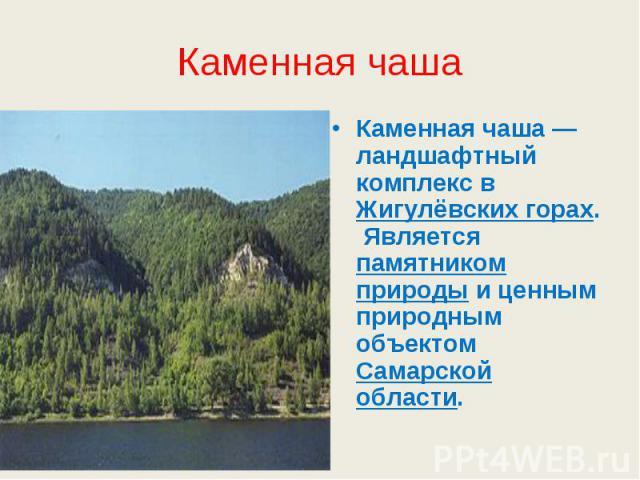 Каменная чаша Каменная чаша— ландшафтный комплекс в Жигулёвских горах. Является памятником природы и ценным природным объектом Самарской области.