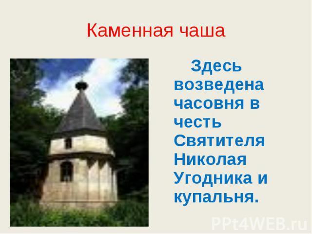 Каменная чаша Здесь возведена часовня в честь Святителя Николая Угодника и купальня.