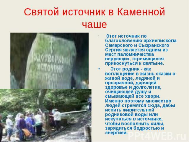 Святой источник в Каменной чаше Этот источник по благословению архиепископа Самарского и Сызранского Сергия является одним из мест паломничества верующих, стремящихся прикоснуться к святыне. Этот родник - как воплощение в жизнь сказки о живой воде, …