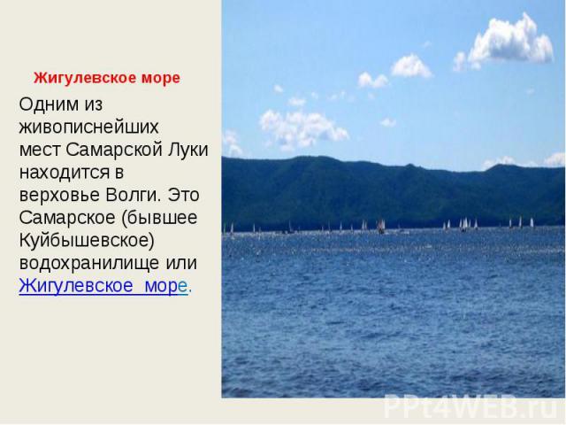 Жигулевское море Одним из живописнейших мест Самарской Луки находится в верховье Волги. Это Самарское (бывшее Куйбышевское) водохранилище или Жигулевское море.