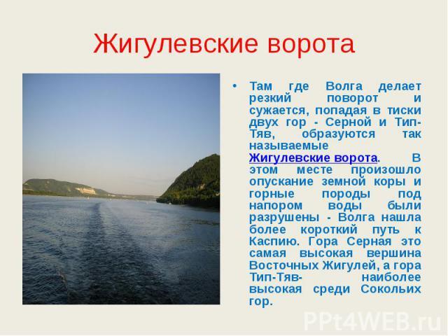 Жигулевские ворота Там где Волга делает резкий поворот и сужается, попадая в тиски двух гор - Серной и Тип-Тяв, образуются так называемые Жигулевские ворота. В этом месте произошло опускание земной коры и горные породы под напором воды были разрушен…