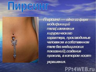 Пирсинг Пирсинг — одна из форм модификаций тела(изменения хирургического характ