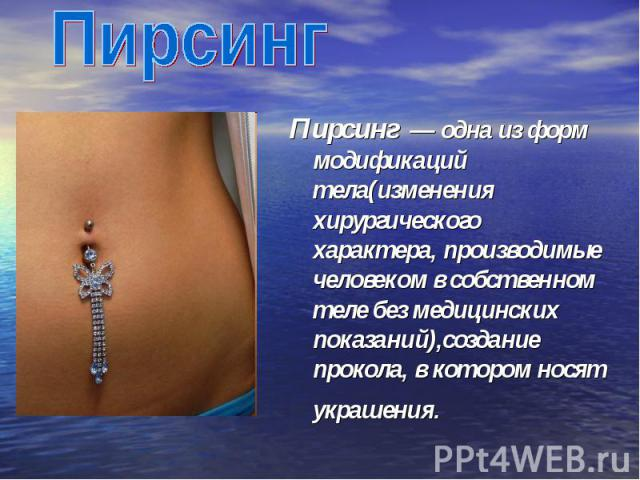 Пирсинг Пирсинг — одна из форм модификаций тела(изменения хирургического характера, производимые человеком в собственном теле без медицинских показаний),создание прокола, в котором носят украшения.