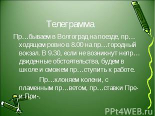 Телеграмма Пр…бываем в Волгоград на поезде, пр…ходящем ровно в 8.00 на пр…городн