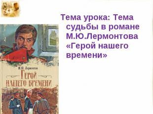 Тема урока: Тема судьбы в романе М.Ю.Лермонтова «Герой нашего времени»