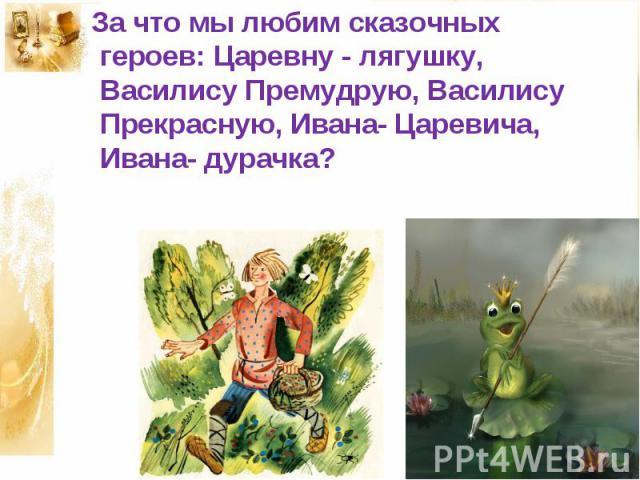 За что мы любим сказочных героев: Царевну - лягушку, Василису Премудрую, Василису Прекрасную, Ивана- Царевича, Ивана- дурачка?