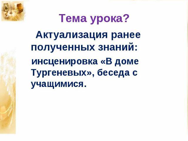 Тема урока? Актуализация ранее полученных знаний: инсценировка «В доме Тургеневых», беседа с учащимися.