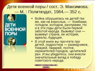 Дети военной поры / сост. Э. Максимова.— М. : Политиздат, 1984.— 352 с. Война об