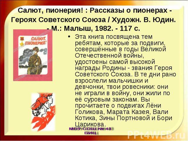 Эта книга посвящена тем ребятам, которые за подвиги, совершённые в годы Великой Отечественной войны, удостоены самой высокой награды Родины - звания Героя Советского Союза. В те дни рано взрослели мальчишки и девчонки, твои ровесники: они не играли …