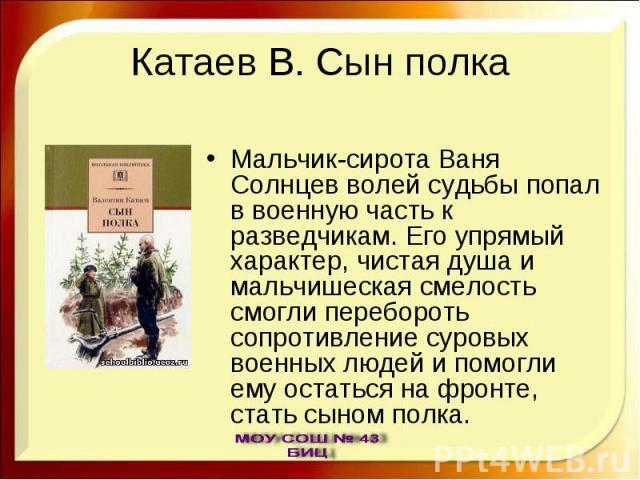 Катаев В. Сын полка Мальчик-сирота Ваня Солнцев волей судьбы попал в военную часть к разведчикам. Его упрямый характер, чистая душа и мальчишеская смелость смогли перебороть сопротивление суровых военных людей и помогли ему остаться на фронте, стать…