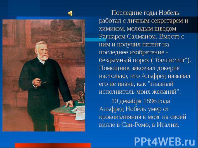 Последние годы Нобель работал с личным секретарем и химиком, молодым шведом Рагнаром Салманом. Вместе с ним и получил патент на последнее изобретение - бездымный порох (