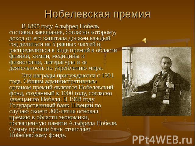 Нобелевская премия В 1895 году Альфред Нобель составил завещание, согласно которому, доход от его капитала должен каждый год делиться на 5 равных частей и распределяться в виде премий в области физики, химии, медицины и физиологии, литературы и за д…