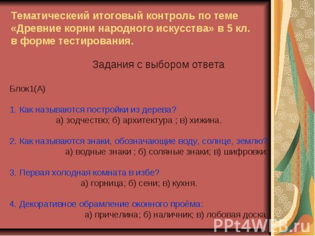 Тематическеий итоговый контроль по теме «Древние корни народного искусства» в 5 кл. в форме тестирования. Задания с выбором ответаБлок1(А) 1. Как называются постройки из дерева?а) зодчество; б) архитектура ; в) хижина.2. Как называются знаки, обозна…