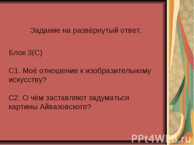 Задание на развёрнутый ответ. Блок 3(С) С1. Моё отношение к изобразительному искусству?С2. О чём заставляют задуматься картины Айвазовского?