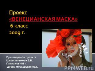 Проект«ВЕНЕЦИАНСКАЯ МАСКА» 6 класс2009 г. Руководитель проектаШишлянникова Е.В.