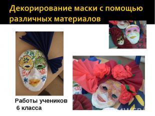 Декорирование маски с помощью различных материалов Работы учеников 6 класса