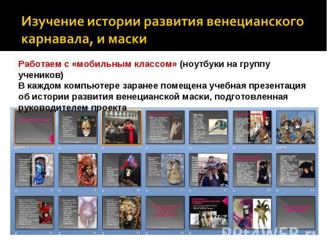 Изучение истории развития венецианского карнавала, и маски Работаем с «мобильным классом» (ноутбуки на группу учеников)В каждом компьютере заранее помещена учебная презентация об истории развития венецианской маски, подготовленная руководителем проекта