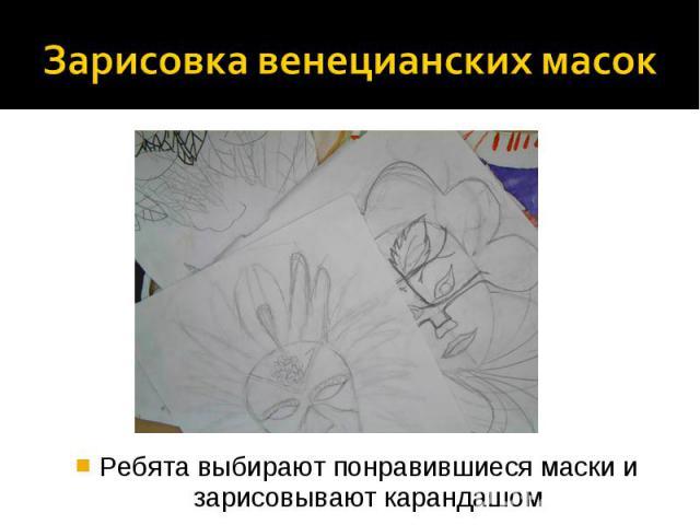 Зарисовка венецианских масок Ребята выбирают понравившиеся маски и зарисовывают карандашом