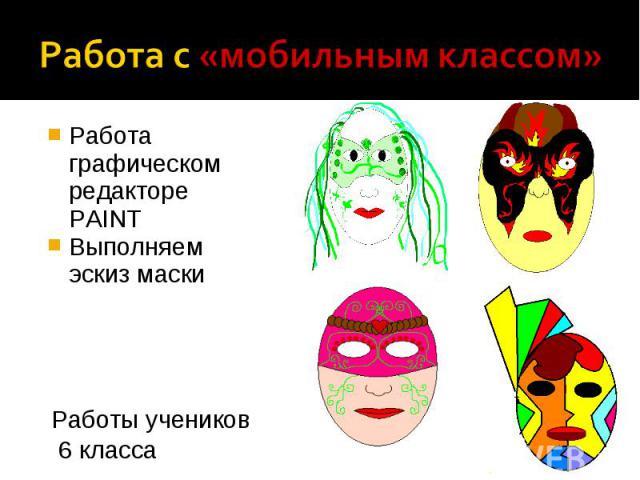 Работа с «мобильным классом» Работа графическом редакторе PAINTВыполняем эскиз маскиРаботы учеников 6 класса