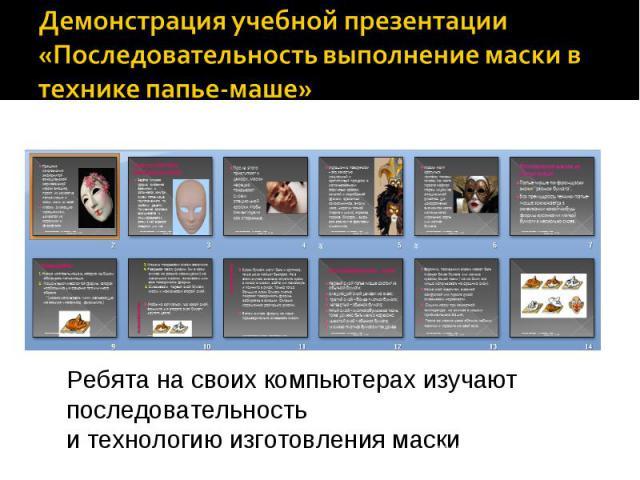 Демонстрация учебной презентации«Последовательность выполнение маски в технике папье-маше» Ребята на своих компьютерах изучают последовательность и технологию изготовления маски