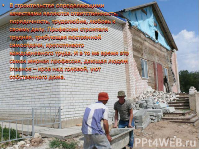 В строительстве определяющими качествами являются ответственность, порядочность, трудолюбие, любовь к своему делу. Профессии строителя трудная, требующая постоянной самоотдачи, кропотливого каждодневного труда. И в то же время это самая мирная профе…