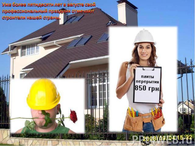 Уже более пятидесяти лет в августе свой профессиональный праздник отмечают строители нашей страны.