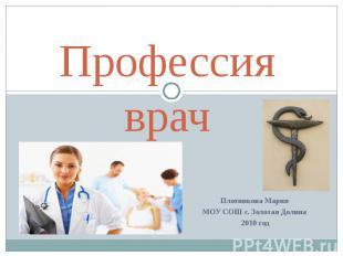 Профессия врач Плотникова Мария МОУ СОШ с. Золотая Долина 2010 год