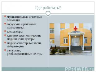 Где работать? муниципальные и частные больницы городские и районные поликлиники