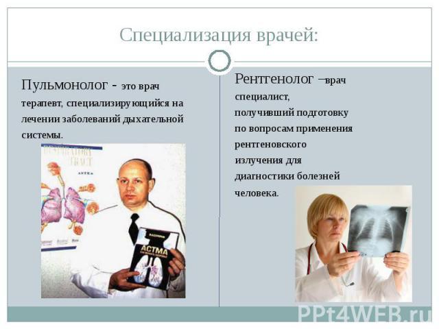 Специализация врачей: Пульмонолог - это врачтерапевт, специализирующийся налечении заболеваний дыхательнойсистемы. Рентгенолог –врачспециалист,получивший подготовкупо вопросам применения рентгеновского излучения для диагностики болезнейчеловека.