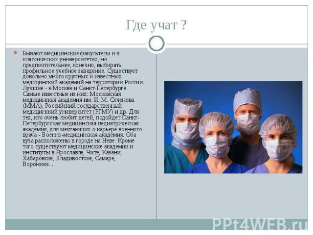 Где учат ? Бывают медицинские факультеты и в классических университетах, но предпочтительнее, конечно, выбирать профильное учебное заведение. Существует довольно много крупных и известных медицинский академий на территории России. Лучшие - в Москве …