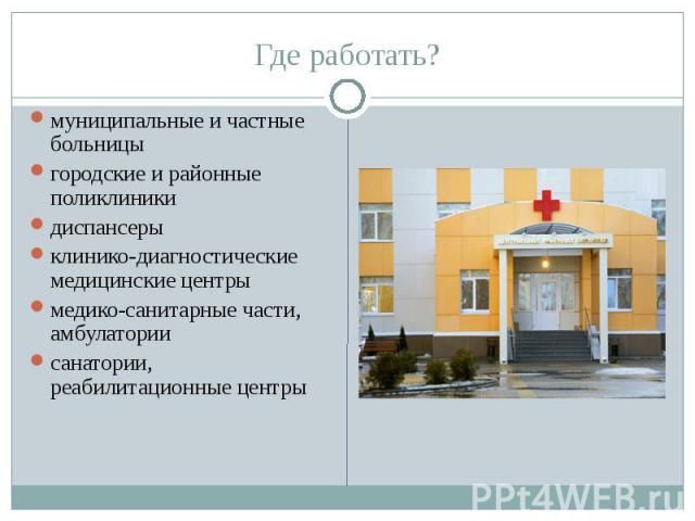 Где работать? муниципальные и частные больницы городские и районные поликлиники диспансеры клинико-диагностические медицинские центры медико-санитарные части, амбулатории санатории, реабилитационные центры
