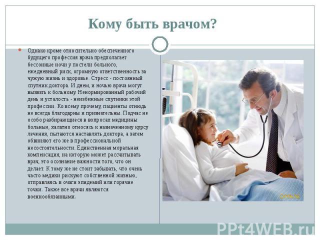 Кому быть врачом? Однако кроме относительно обеспеченного будущего профессия врача предполагает бессонные ночи у постели больного, ежедневный риск, огромную ответственность за чужую жизнь и здоровье. Стресс - постоянный спутник доктора. И днем, и но…