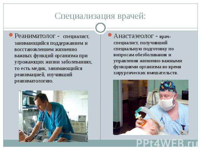 Специализация врачей: Реаниматолог - специалист, занимающийся поддержанием и восстановлением жизненно важных функций организма при угрожающих жизни заболеваниях, то есть медик, занимающийся реанимацией, изучивший реаниматологию. Анастазеолог - врач-…
