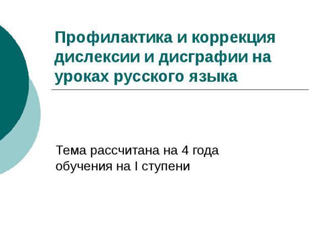 Профилактика и коррекциядислексии и дисграфии на уроках русского языка Тема рассчитана на 4 года обучения на I ступени