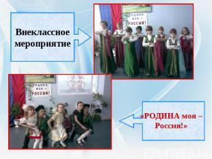 Внеклассноемероприятие«РОДИНА моя – Россия!»