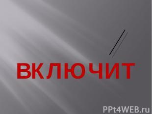 ВКЛЮЧИТ