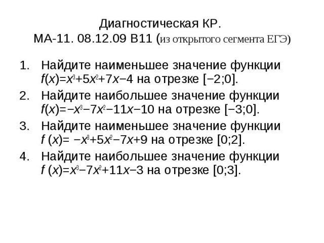 Диагностическая КР. МА-11. 08.12.09 B11 (из открытого сегмента ЕГЭ) Найдите наименьшее значение функции f(x)=x3+5x2+7x−4 на отрезке [−2;0].Найдите наибольшее значение функции f(x)=−x3−7x2−11x−10 на отрезке [−3;0].Найдите наименьшее значение функции …