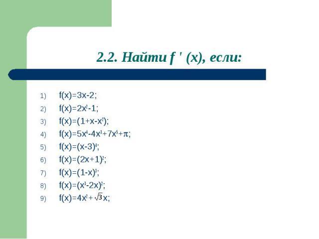 2.2. Найти f ' (x), если: f(x)=3x-2;f(x)=2x2-1;f(x)=(1+x-x2); f(x)=5x4-4x3+7x5+;f(x)=(x-3)4;f(x)=(2x+1)2;f(x)=(1-x)3;f(x)=(x3-2x)2;f(x)=4x2+ x;
