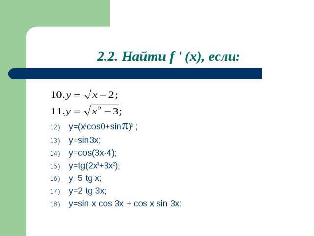 2.2. Найти f ' (x), если: y=(x2cos0+sin)3 ;y=sin3x;y=cos(3x-4);y=tg(2x3+3x2);y=5 tg x;y=2 tg 3x;y=sin x cos 3x + cos x sin 3x;