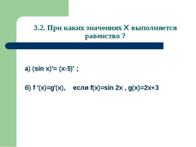 3.2. При каких значениях Х выполняется равенство ? а) (sin x)'= (x-5)' ;б) f '(x)=g'(x), если f(x)=sin 2x , g(x)=2x+3