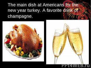 The main dish at Americans for the new year turkey. A favorite drink of champagn