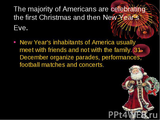 The majority of Americans are celebrating the first Christmas and then New Year's Eve. New Year's inhabitants of America usually meet with friends and not with the family. 31 December organize parades, performances, football matches and concerts.