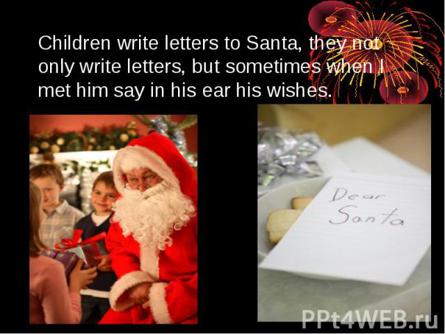 Children write letters to Santa, they not only write letters, but sometimes when I met him say in his ear his wishes.