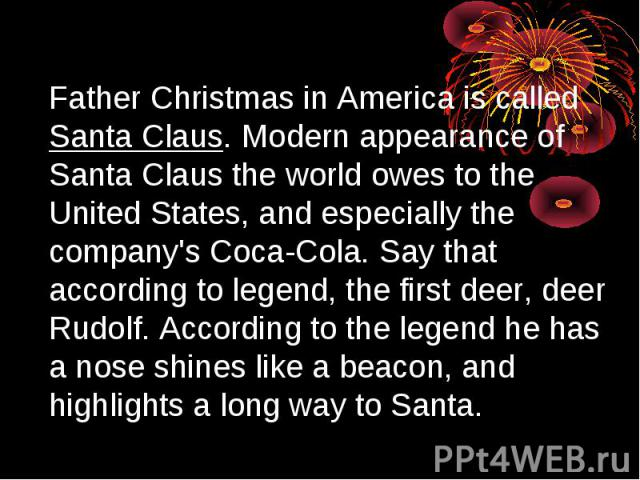 Father Christmas in America is called Santa Claus. Modern appearance of Santa Claus the world owes to the United States, and especially the company's Coca-Cola. Say that according to legend, the first deer, deer Rudolf. According to the legend he ha…