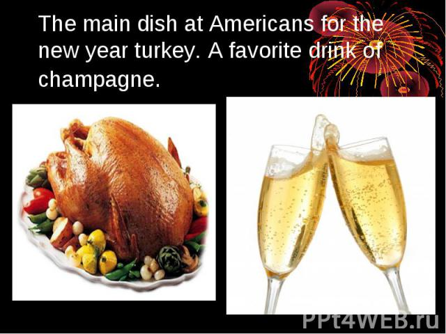 The main dish at Americans for the new year turkey. A favorite drink of champagne.