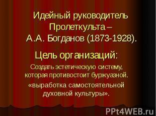 Идейный руководитель Пролеткульта – А.А. Богданов (1873-1928). Цель организаций: