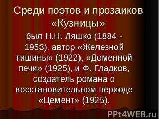 Среди поэтов и прозаиков «Кузницы» был Н.Н. Ляшко (1884 - 1953), автор «Железной