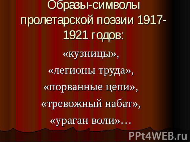 Образы-символы пролетарской поэзии 1917-1921 годов: «кузницы»,«легионы труда»,«порванные цепи»,«тревожный набат»,«ураган воли»…