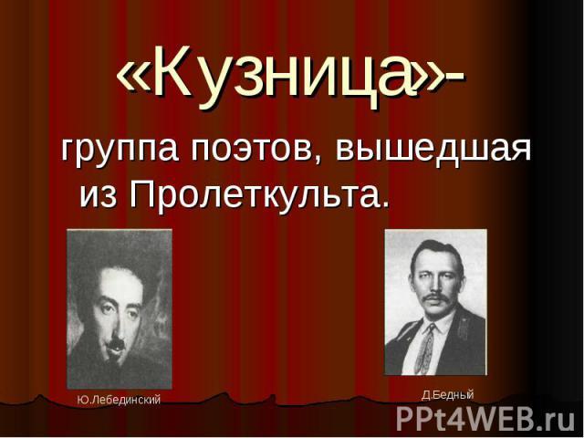 «Кузница»- группа поэтов, вышедшая из Пролеткульта.